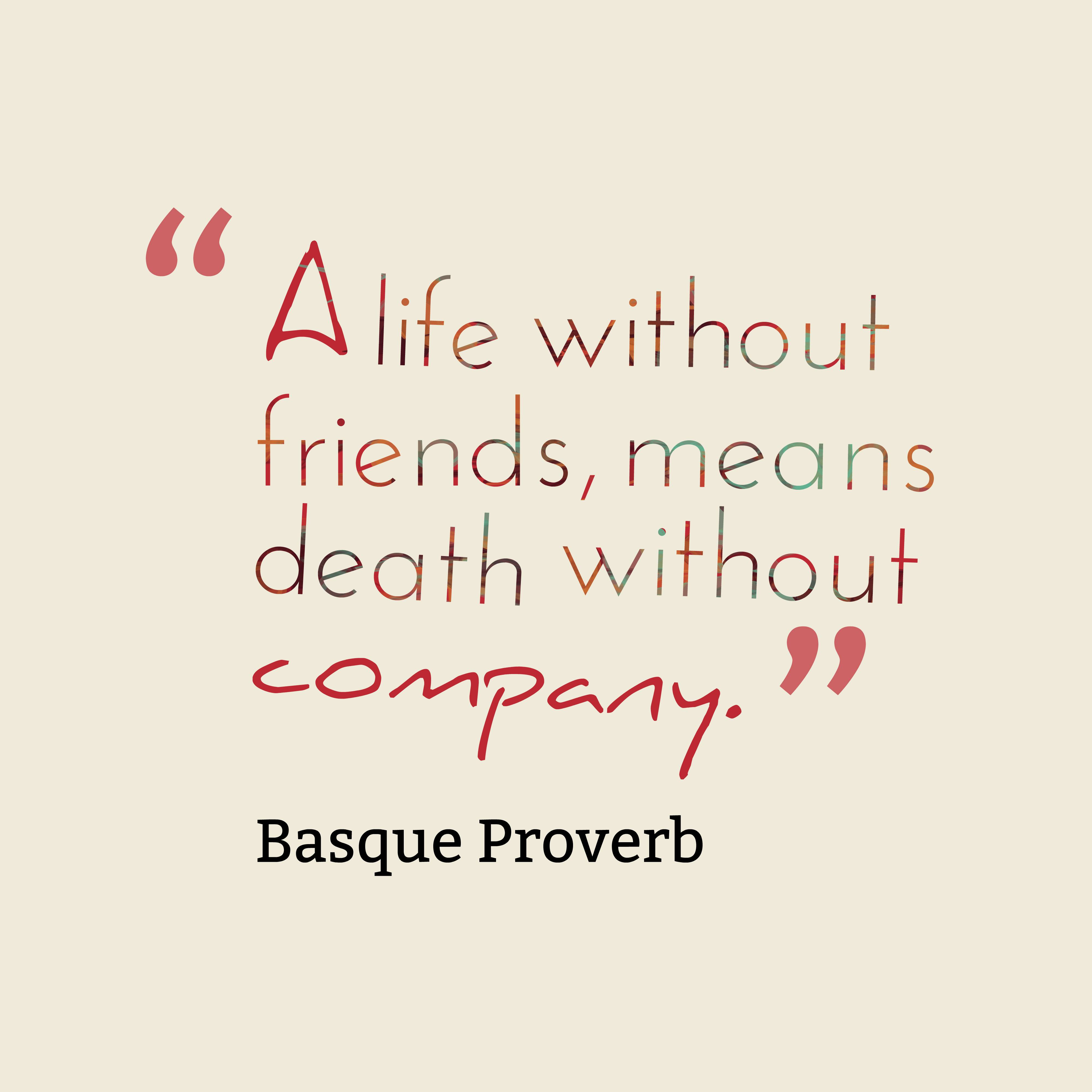 A life without friends means quotes by Basque Proverb 74